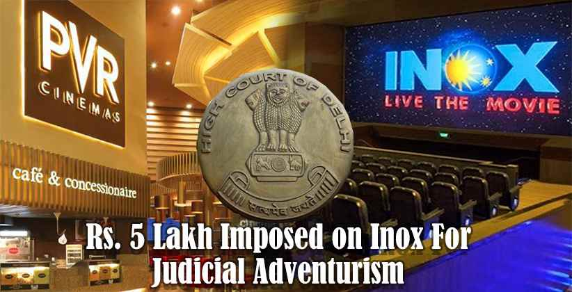 Inox V. PVR: Delhi HC Imposes Cost of Rs. 5 Lakh on Inox For Judicial Adventurism [READ ORDER]