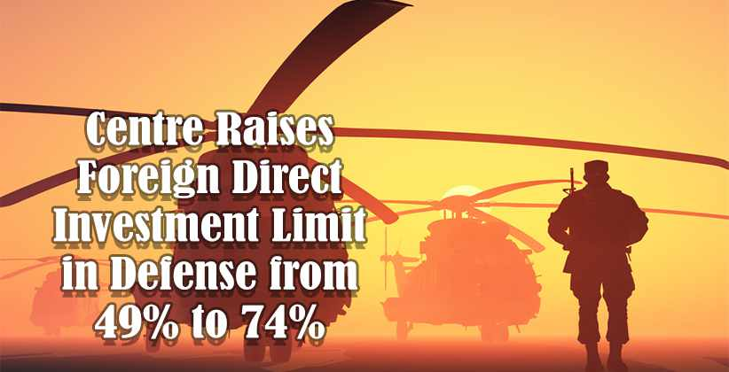 Centre Raises Foreign Direct Investment Limit in Defense from 49% to 74%, Part of new Economic Package