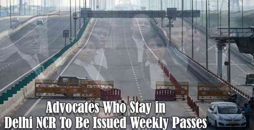 Advocates Who Stay in Delhi NCR To Be Issued Weekly Passes