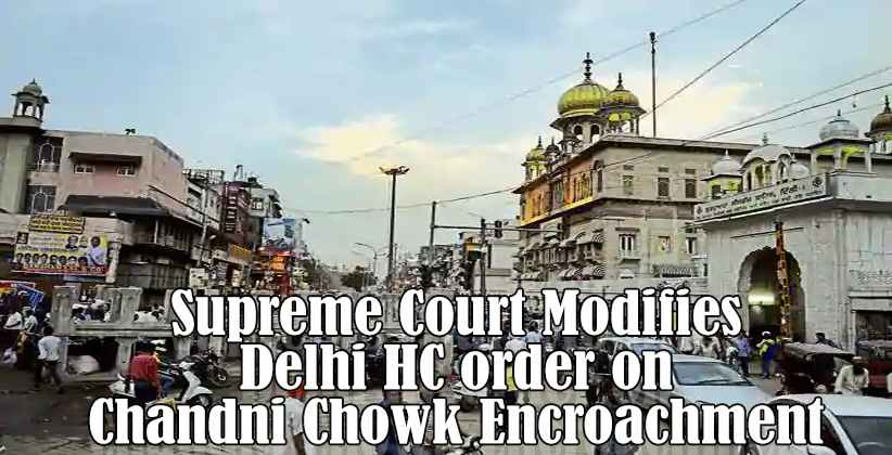 Supreme Court Modifies Delhi HC order on Chandni Chowk Encroachment, Holds Municipal Corporation primarily responsible for the work