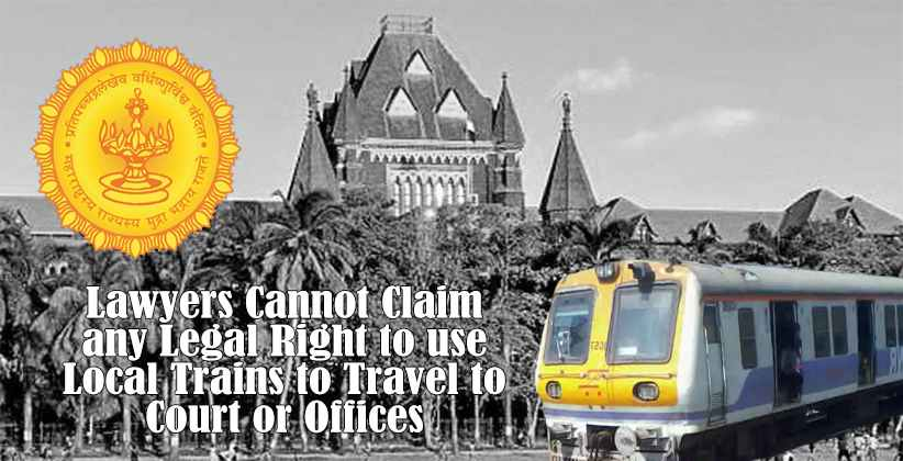Lawyers Cannot Claim Any Legal Right To Use Local Trains To Travel To Court Or Offices: Maharashtra Gov. to Bombay HC