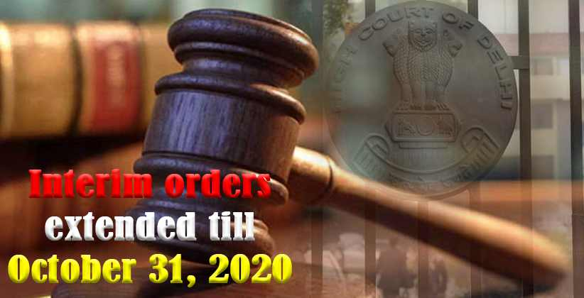 Interim orders extended till 31/10/2020 until further orders: Delhi HC