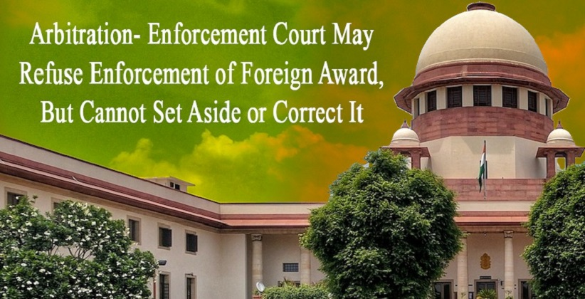 Arbitration- Enforcement Court May Refuse Enforcement of Foreign Award, But Cannot Set Aside or Correct It: SC