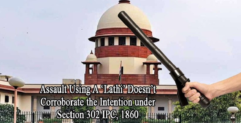 Assault Using A 'Lathi' Doesn't Corroborate the Intention under Section 302 IPC, Reiterates SC [READ JUDGMENT]