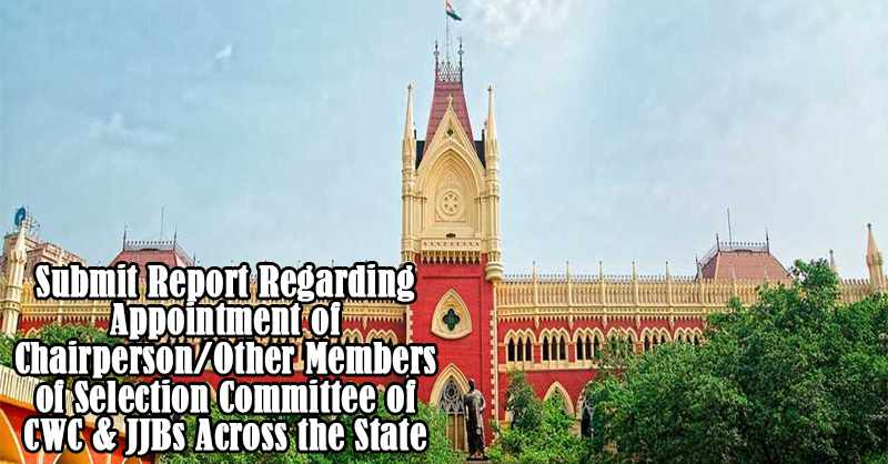 Calcutta HC Directs State to Submit Report Regarding Appointment of Chairperson/Other Members of Selection Committee of CWC & JJBs Across the State [READ ORDER]
