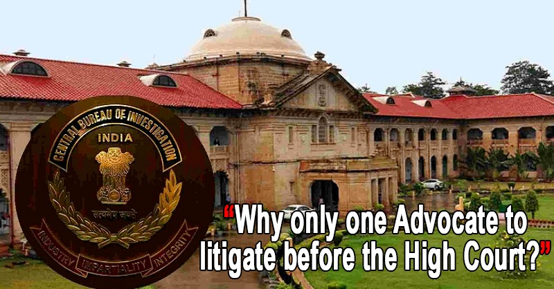 """Why only one Advocate to litigate before the High Court?"": Allahabad High Court questions the CBI"