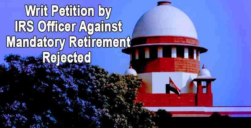 SC Rejects Writ Petitionby IRS Officer Against Mandatory Retirement