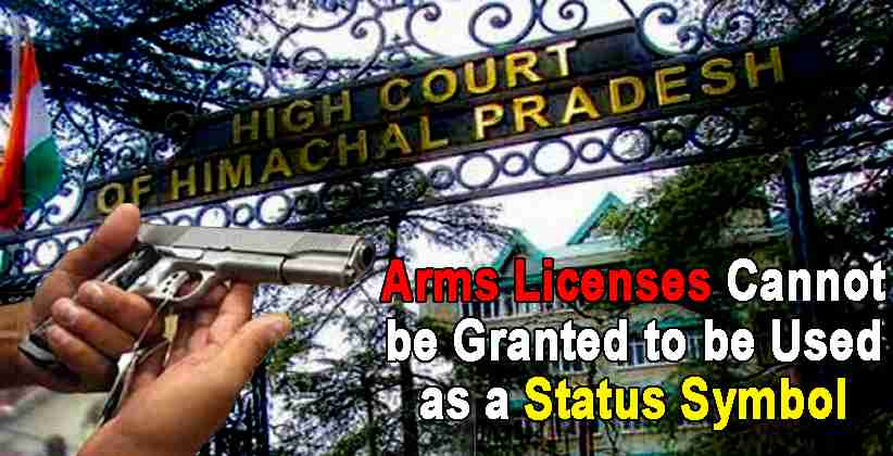 Arms Licenses Cannot be Granted to be Used as a Status Symbol: Himachal Pradesh HC