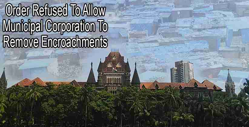 Bombay High Court Refuses To Allow Municipal Corporation To Remove Encroachments, Says Cannot Allow Anyone To Go Homeless During Pandemic [READ ORDER]