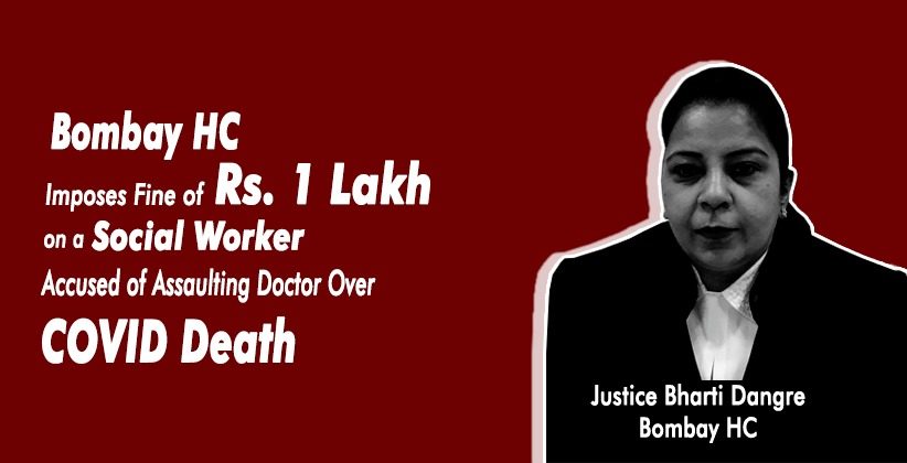 Bombay High Court Imposes Fine of Rs. 1 Lakh on a Social Worker Accused of Assaulting Doctor Over COVID Death [READ ORDER]