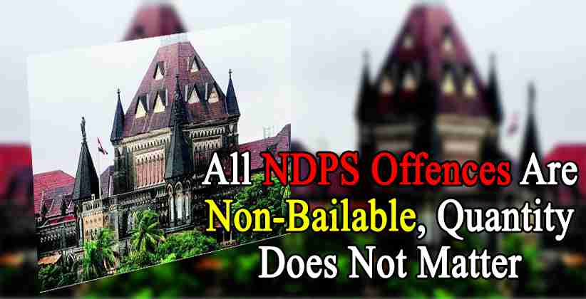 Bombay HC States That All NDPS Offences Are Non-Bailable, Quantity Does Not Matter [READ ORDER]