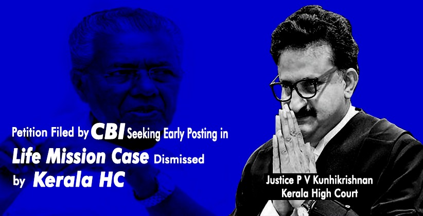 Petition Filed by CBI Seeking Early Posting in Life Mission Case Dismissed by Kerala HC [READ ORDER]