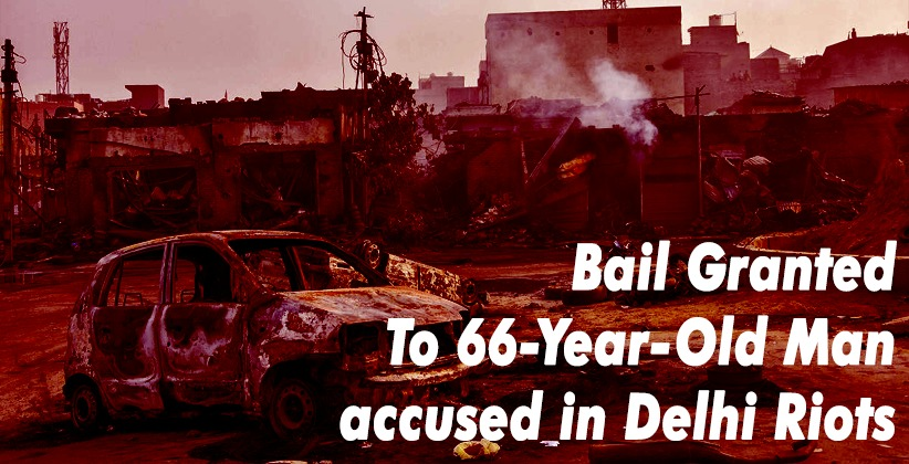 Delhi Court Grants Bail To 66-Year-Old Man accused in Delhi Riots, Says 'Police Not Serious About His Alleged Involvement in The Matter' [READ ORDER]