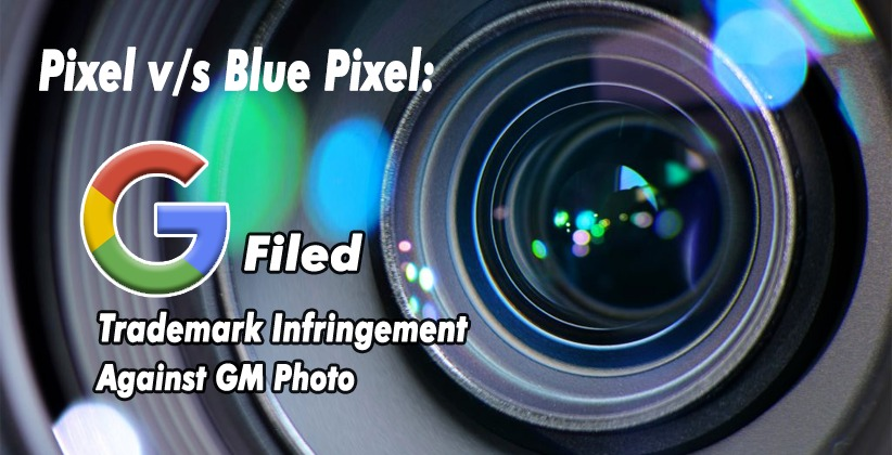 Pixel v/s Blue Pixel:  Opposition Filed by Google Against GM Photo for Trademark Infringement