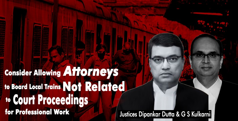 Consider Allowing Attorneys to Board Local Trains Not Related to Court Proceedings for Professional Work: Bombay HC State