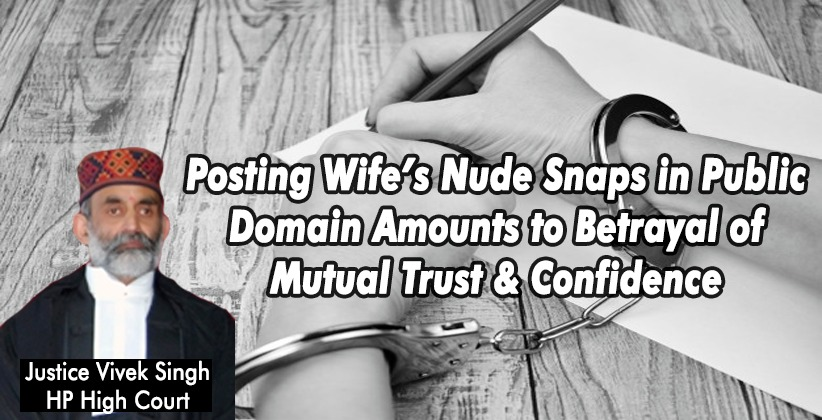 Posting Wife's Nude Snaps in Public Domain Amounts to Betrayal of Mutual Trust & Confidence: HP High Court Denies Bail to Husband