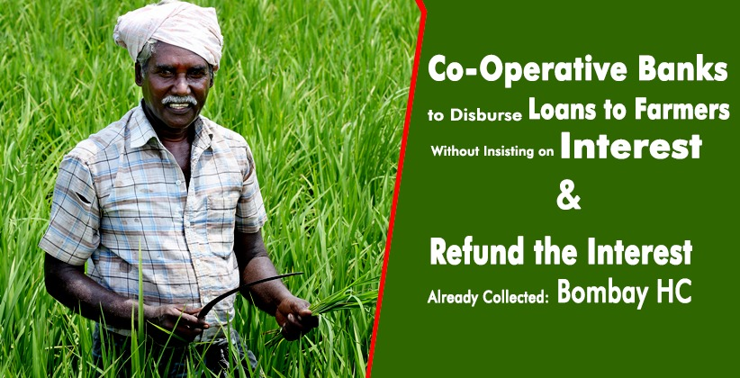 Co-Operative Banks to Disburse Loans to Farmers Without Insisting on Interest and Also to Refund the Interest Already Collected: Bombay High Court [READ ORDER]