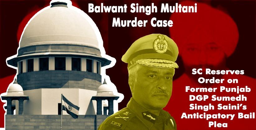Balwant Singh Multani Murder Case: Supreme Court Reserves Orderon Former Punjab DGP Sumedh Singh Saini's Anticipatory Bail Plea