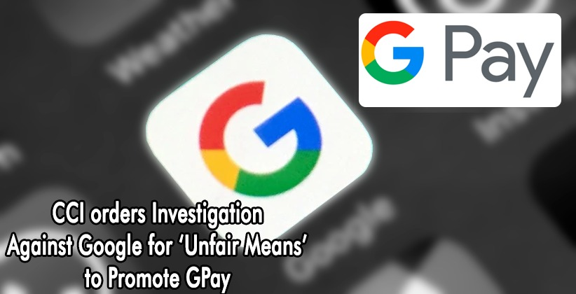 CCI orders Investigation Against Google for 'Unfair Means' to Promote GPay