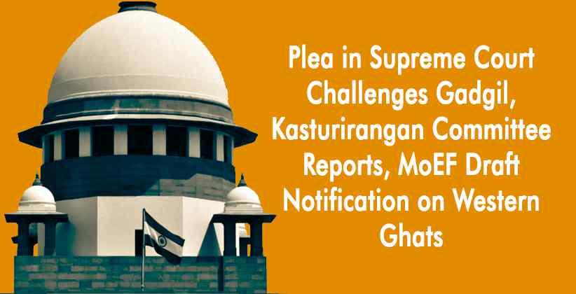 Plea in Supreme Court Challenges Gadgil, Kasturirangan Committee Reports, MoEF Draft Notification on Western Ghats