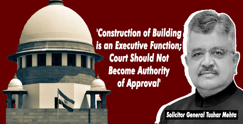 'Construction of Building is an Executive Function; Court Should Not Become Authority of Approval': Solicitor General in SC