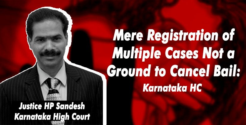 Karnataka High Court: Mere Registration of Multiple Cases Not a Ground to Cancel Bail [READ ORDER]