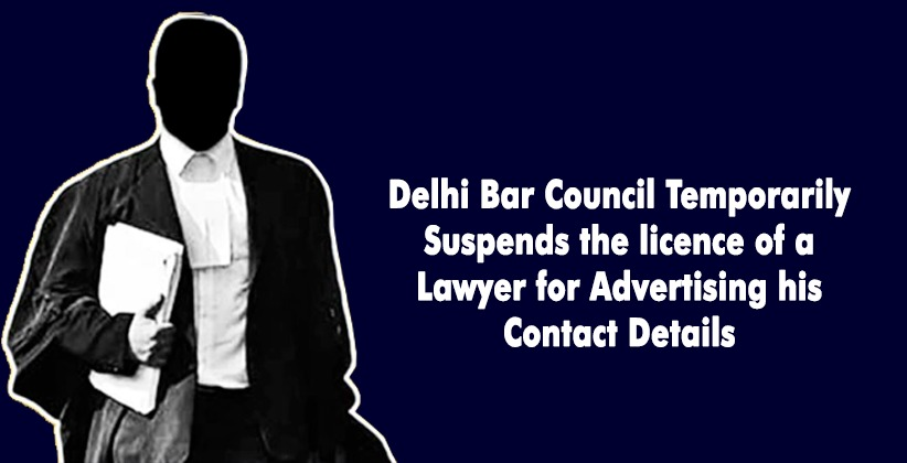 Delhi Bar Council Temporarily Suspends the licence of a Lawyer for Advertising his Contact Details