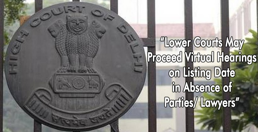 """Lower Courts May Proceed Virtual Hearings on Listing Date in Absence of Parties/ Lawyers"": Delhi High Court"