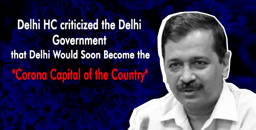 Delhi HC CriticizesDelhi Government on COVID-19 Management, States that Delhi Would Soon Become the