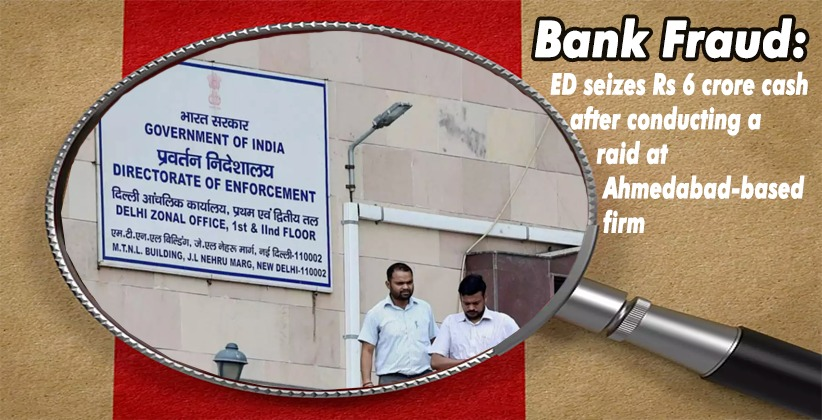 Bank fraud: ED seizes Rs 6 crore cash after conducting a raid at Ahmedabad-based firm