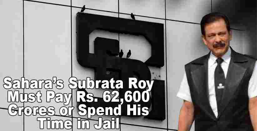 Sahara's Subrata Roy Must Pay Rs. 62,600 Crores or Spend His Time in Jail: SEBI to Supreme Court