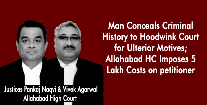 Man Conceals Criminal History to Hoodwink Court for Ulterior Motives; Allahabad High Court Imposes 5 Lakh Costs on petitioner [READ ORDER]