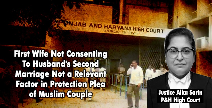 First Wife Not Consenting To Husband's Second Marriage Not a Relevant Factor in Protection Plea of Muslim Couple: P&H High Court [READ ORDER]