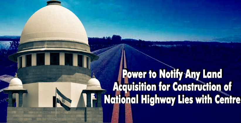 Power to Notify Any Land Acquisition for Construction of National Highway Lies with Centre: SC [READ JUDGMENT]