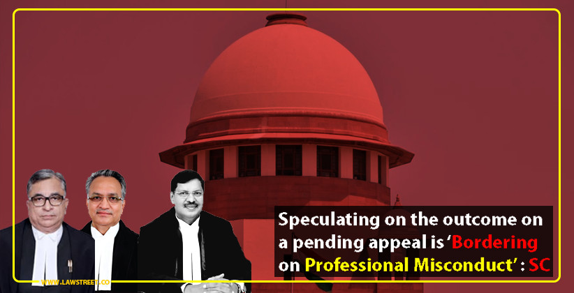 Speculating on the outcome on a pending appeal is 'Bordering on Professional Misconduct' : SC [READ ORDER]