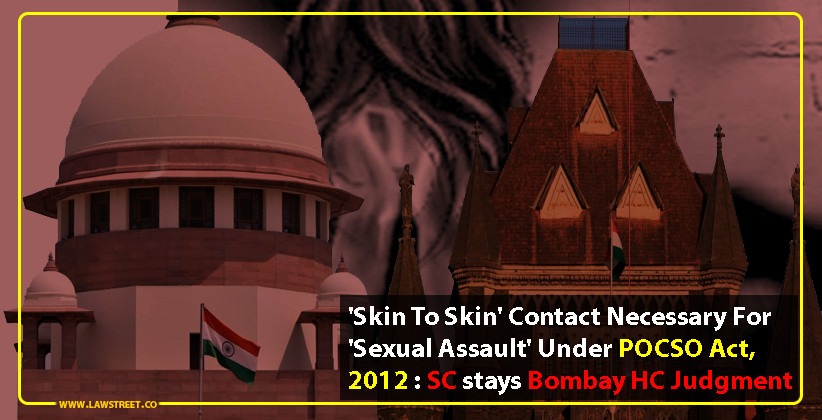 'Skin To Skin' Contact Necessary For 'Sexual Assault' Under POCSO Act, 2012 : SC stays Bombay HC Judgment