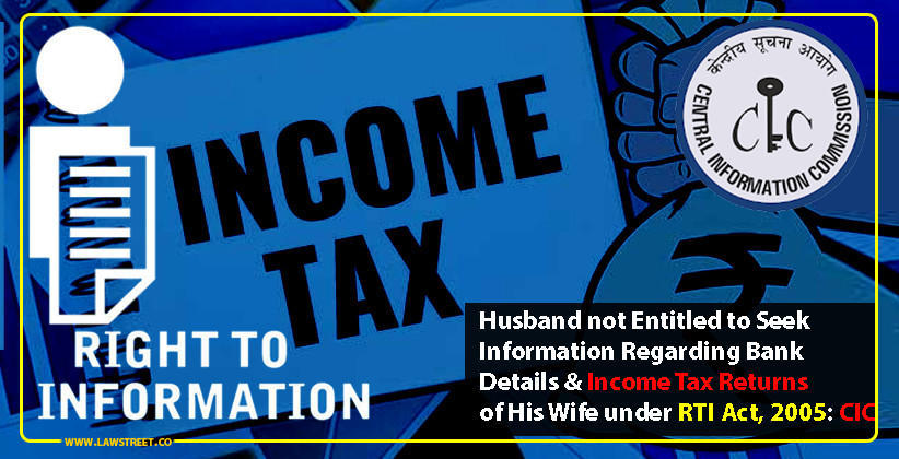 Husband not Entitled to Seek Information Regarding Bank Details & Income Tax Returns of His Wife under RTI Act, 2005: CIC [READ ORDER]