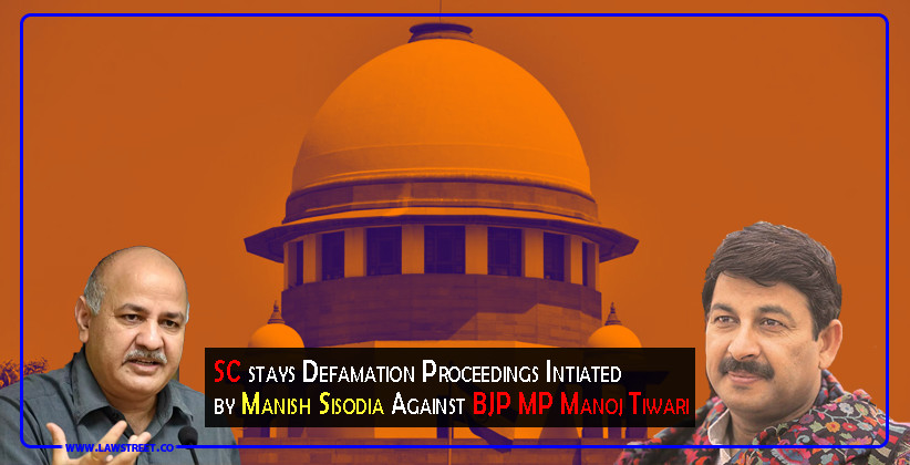 Supreme Court stays Defamation Proceedings Intiated by Manish Sisodia Against BJP MP Manoj Tiwari [READ ORDER]