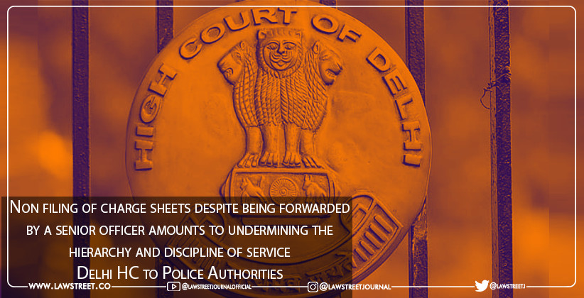 """Non filing of charge sheets despite being forwarded by a senior officer amounts to undermining the hierarchy and discipline of service"" : Delhi HC to Police Authorities"