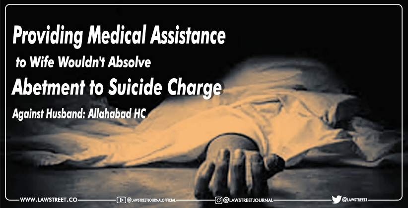 Providing Medical Assistance to Wife Wouldn't Absolve Abetment to Suicide Charge Against Husband: Allahabad HC [READ ORDER]