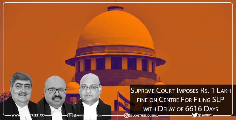 Supreme Court Imposes Rs. 1 Lakh fine on Centre For Filing SLP with Delay of 6616 Days [READ ORDER]