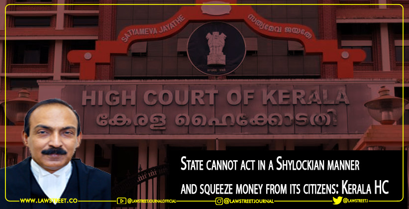 State cannot act in a Shylockian manner and squeeze money from its citizens: Kerala HC [READ JUDGMENT]