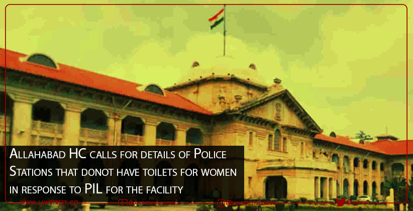 Allahabad HC calls for details of Police Stations that donot have toilets for women in response to PIL for the facility