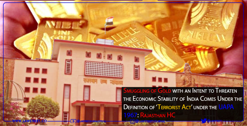 Smuggling of Gold with an Intent to Threaten the Economic Stability of India Comes Under the Definition of 'Terrorist Act' under the UAPA,1967: Rajasthan HC [READ JUDGMENT]