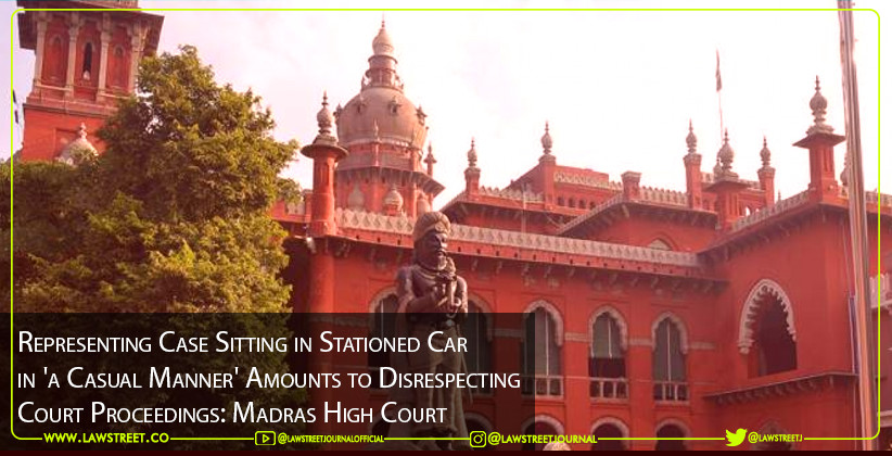 Representing Case Sitting in Stationed Car in 'a Casual Manner' Amounts to Disrespecting Court Proceedings: Madras High Court