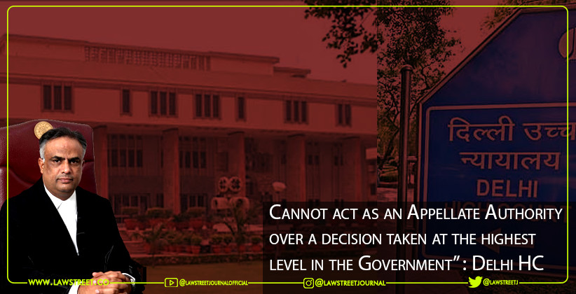 """Cannot act as an Appellate Authority over a decision taken at the highest level in the Government"" : Delhi HC [READ JUDGMENT]"