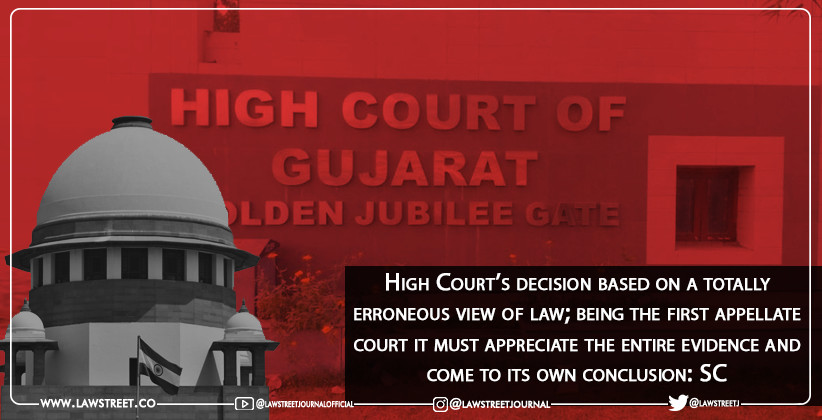 High Court's decision based on a totally erroneous view of law; being the first appellate court it must appreciate the entire evidence and come to its own conclusion: SC [READ JUDGMENT]