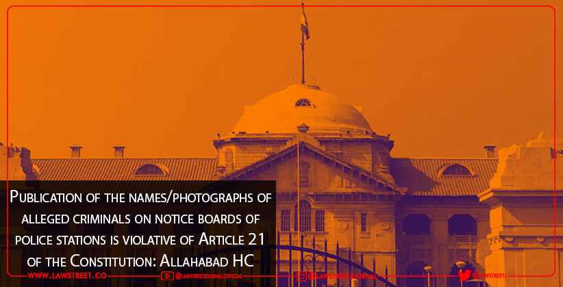Publication of the names/photographs of alleged criminals on notice boards of police stations is violative of Article 21 of the Constitution: Allahabad HC [READ ORDER]