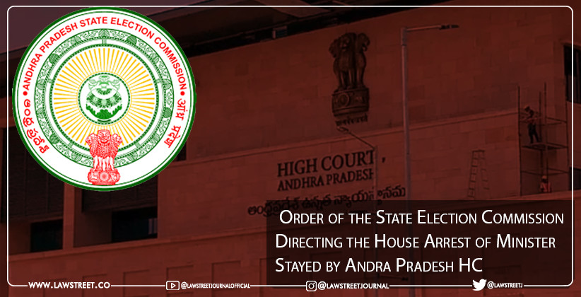 Order of the State Election Commission Directing the House Arrest of Minister Stayed by Andra Pradesh HC