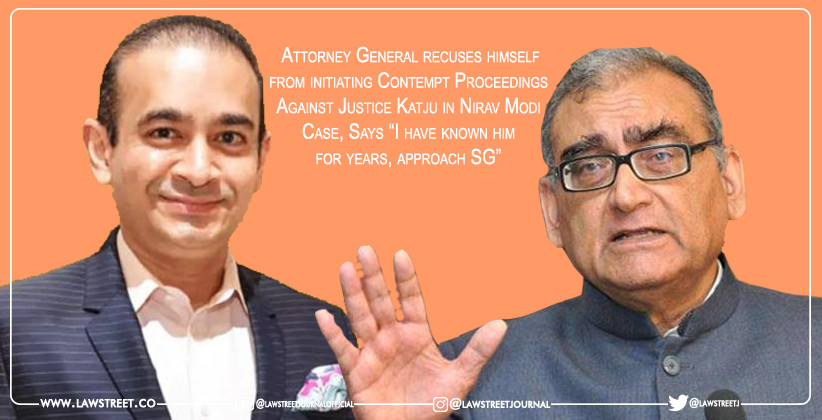 """Attorney General recuses himself from initiating Contempt Proceedings Against Justice Katju in Nirav Modi Case, Says """"I have known him for years, approach SG"""""""